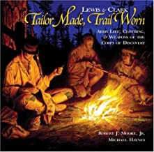 Lewis & Clark - Tailor Made, Trail Worn: Army Life, Clothing, & Weapons of the Corps of Discovery