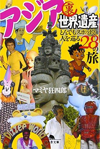 アジア裏世界遺産 とんでもスポットと人を巡る28の旅 (幻冬舎文庫)