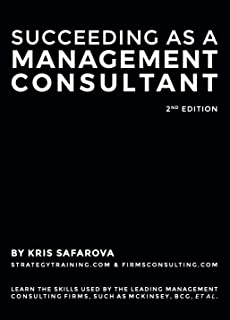 Succeeding as a Management Consultant: Learn the skills used by the leading management consulting firms, such as McKinsey, BCG, et al.