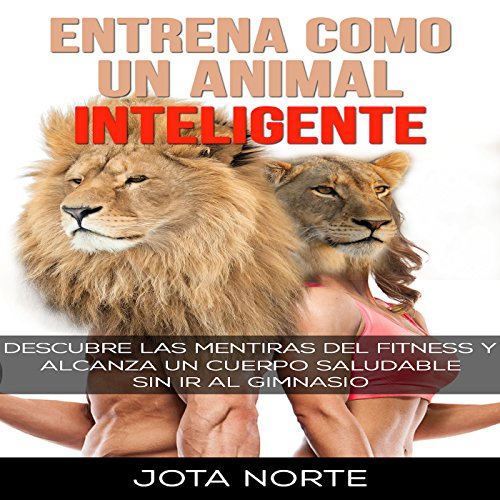 Entrena como un Animal Inteligente: Descubre las mentiras y dogmas del fitness Audiobook By Jota Norte cover art