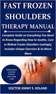 Fast Frozen Shoulders Therapy Manual: Complete Guide on Everything You Need to Know Regarding How to Soothe, Cure or Relie...