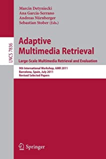 Adaptive Multimedia Retrieval. Large-Scale Multimedia Retrieval and Evaluation: 9th International Workshop, AMR 2011, Barcelona, Spain, July 18-19, ... Papers (Lecture Notes in Computer Science)