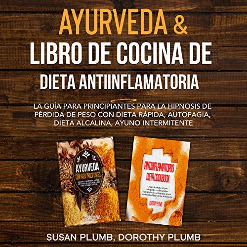 Ayurveda & Libro de Cocina de Dieta Anti-Inflamatoria: La Guía para Principiantes para la Hipnosis de Pérdida de Peso con Dieta Rápida, Autofagia, Dieta Alcalina, Ayuno Intermitente