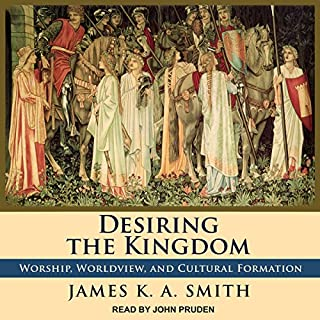 Desiring the Kingdom     Worship, Worldview, and Cultural Formation              By:                                                                                                                                 James K. A. Smith                               Narrated by:                                                                                                                                 John Pruden                      Length: 8 hrs and 47 mins     4 ratings     Overall 4.8