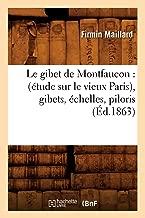 Le Gibet de Montfaucon: (Etude Sur Le Vieux Paris), Gibets, Echelles, Piloris, (Histoire) (French Edition)