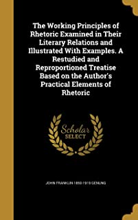 The Working Principles of Rhetoric Examined in Their Literary Relations and Illustrated with Examples. a Restudied and Rep...