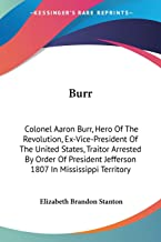 Burr: Colonel Aaron Burr, Hero Of The Revolution, Ex-Vice-President Of The United States, Traitor Arrested By Order Of Pre...