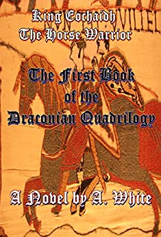 King Eochaidh the Horse Warrior: The First Book of the Draconian Quadrilogy by [A. White, Bruce Deens]