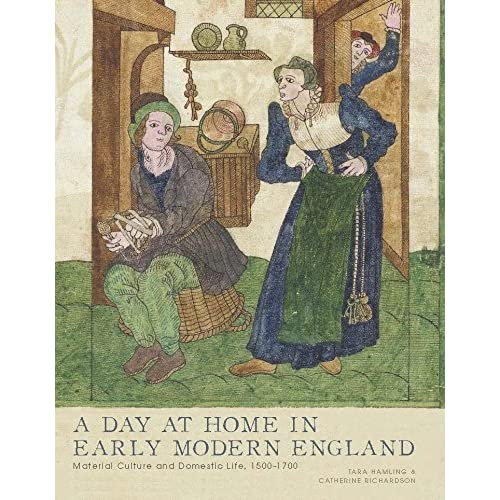 A Day at Home in Early Modern England: Material Culture and Domestic Life, 1500-1700