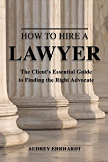 How to Hire a Lawyer, Volume 1: The Client's Essential Guide to Finding the Right Advocate