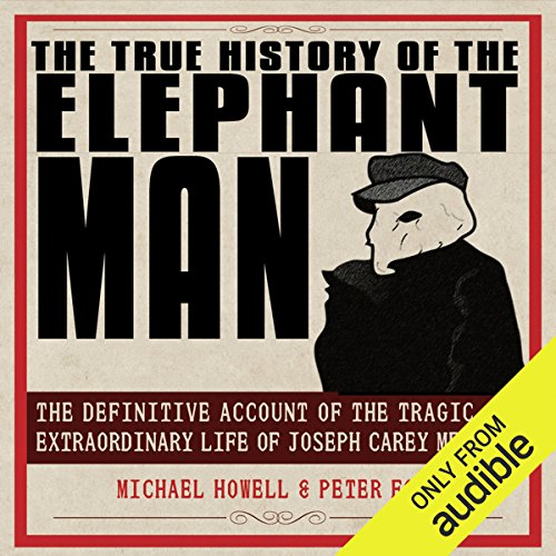 The True History of the Elephant Man     The Definitive Account of the Tragic and Extraordinary Life of Joseph Carey Merrick              Written by:                                                                                                                                 Michael Howell,                                                                                        Peter Ford                               Narrated by:                                                                                                                                 Steve West                      Length: 8 hrs and 45 mins     1 rating     Overall 4.0