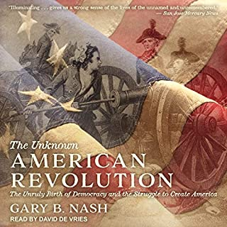 The Unknown American Revolution     The Unruly Birth of Democracy and the Struggle to Create America              Written by:                                                                                                                                 Gary B. Nash                               Narrated by:                                                                                                                                 David de Vries                      Length: 20 hrs and 59 mins     Not rated yet     Overall 0.0