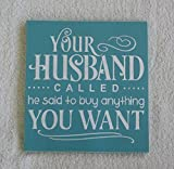 Your Husband Called He Said To Buy Anything You Want Hand Painted Wooden Sign You Pick Colors