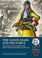 The Saxon Mars and His Force: The Saxon Army During the Reign of John George III 1680 – 1691 (Century of the Soldier)