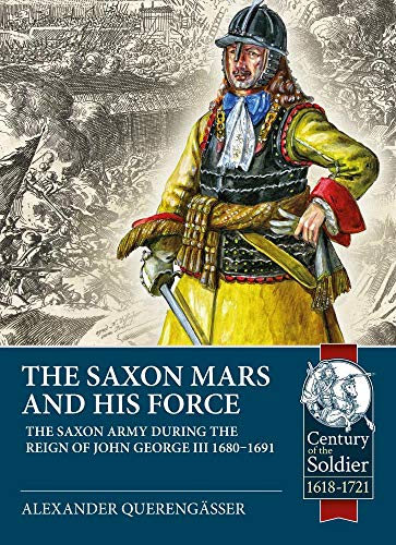The Saxon Mars and His Force: The Saxon Army During the Reign of John George III 1680 – 1691