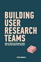 Building User Research Teams: How to create UX research teams that deliver impactful insights