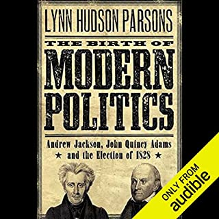 The Birth of Modern Politics     Andrew Jackson, John Quincy Adams, and the Election of 1828              By:                                                                                                                                 Lynn Hudson Parson                               Narrated by:                                                                                                                                 Milton Bagby                      Length: 10 hrs and 9 mins     70 ratings     Overall 4.0