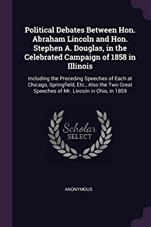 Political Debates Between Hon. Abraham Lincoln and Hon. Stephen A. Douglas, in the Celebrated Campaign of 1858 in Illinois...
