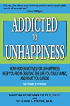Addicted to Unhappiness (Second Edition): How Hidden Motives for Unhappiness Keep You From Creating the Life You Truly Want, And What You Can Do