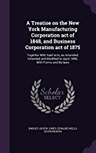 A Treatise on the New York Manufacturing Corporation Act of 1848, and Business Corporation Act of 1875: Together with Said Acts, as Amended, Extended ... to April, 1890, with Forms and By-Laws