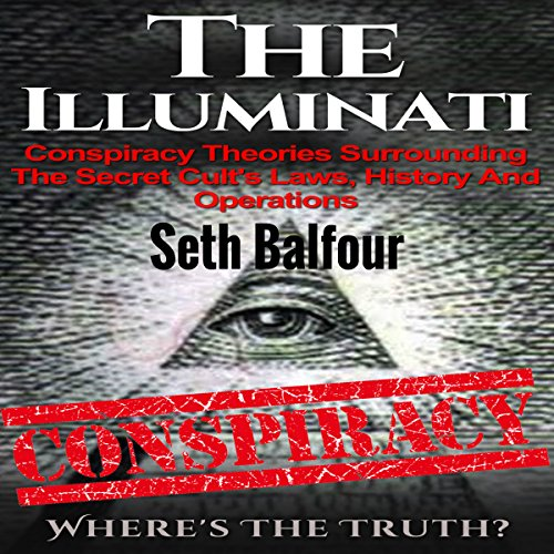 The Illuminati     Conspiracy Theories Surrounding the Secret Cult's Laws, History and Operations - Where's the Truth?              By:                                                                                                                                 Seth Balfour                               Narrated by:                                                                                                                                 W.B. Ward                      Length: 55 mins     19 ratings     Overall 3.5
