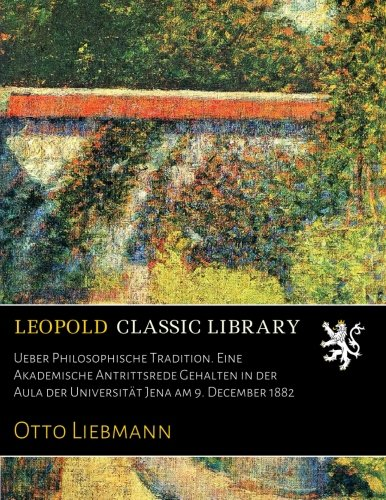 Ueber Philosophische Tradition. Eine Akademische Antrittsrede Gehalten in der Aula der Universität Jena am 9. December 1882