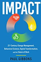IMPACT: 21st Century Change Management, Behavioral Science, Digital Transformation, and the Future of Work (Leading Change in the Digital Age)