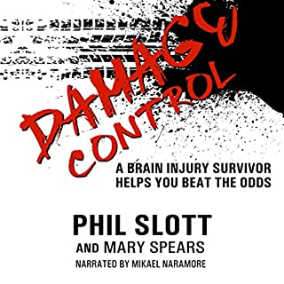 Damage Control: A Brain Injury Survivor Helps You Beat the Odds                   By:                                                                                                                                 Phil Slott,                                                                                        Mary Spears                               Narrated by:                                                                                                                                 Mikael Naramore                      Length: 5 hrs and 17 mins     8 ratings     Overall 5.0