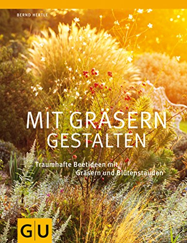 Mit Gräsern gestalten: Traumhafte Beetideen mit Gräsern und Blütenstauden (GU Ratgeber Gartengestaltung)