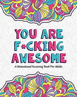 YOU ARE F*CKING AWESOME: A Motivating and Inspiring Swearing Book for Adults - Swear Word Coloring Book For Stress Relief and Relaxation! Funny Gag ... help! (Swearing Coloring Book For Adults)