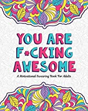 You Are F*cking Awesome: A Motivating and Inspiring Swearing Book for Adults - Swear Word Coloring Book For Stress Relief and Relaxation! Funny Gag ... Sister, Mom & Coworkers. Swearing will help!