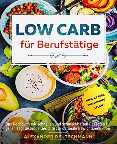 Low Carb für Berufstätige: Das Kochbuch mit schnellen und schmackhaften Rezepten für jeden Tag! Gesunde Gerichte zur optimale Gewichtsreduktion inkl. 28 Tage Ernährungsplan