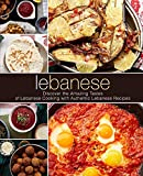 Lebanese: Discover the Amazing Tastes of Lebanese Cooking with Authentic Lebanese Recipes (2nd Edition)