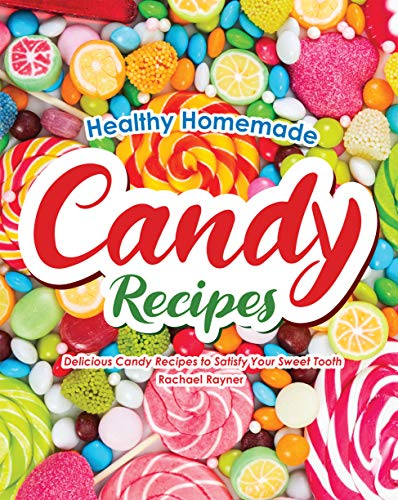 Healthy Homemade Candy Recipes: Delicious Candy Recipes to Satisfy Your Sweet Tooth