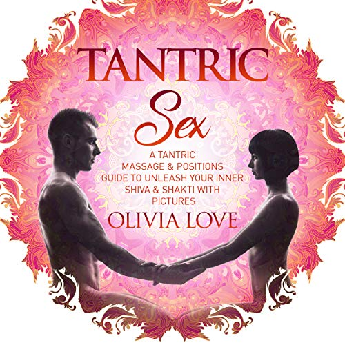 Tantric Sex: A Tantric Massage & Positions Guide to Unleash Your Inner Shiva & Shakti with Pictures audiobook cover art