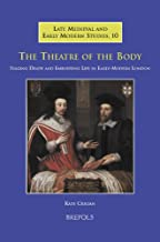 The Theatre of the Body: Staging Death and Embodying Life in Early-Modern London (Late Medieval and Early Modern Studies)