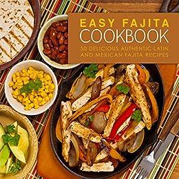Easy Fajita Cookbook: 50 Delicious & Authentic Latin and Mexican Fajita Recipes