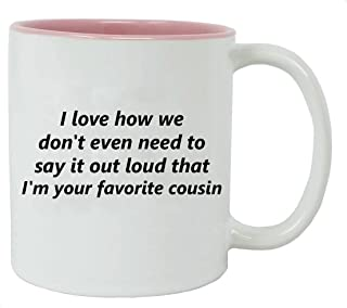 CustomGiftsNow I Love How We Don't Even Need to Say It Out Loud That I'm Your Favorite Cousin - 11-Ounce White Ceramic Cof...