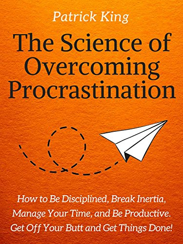The Science of Overcoming Procrastination: How to Be Disciplined, Break Inertia, Manage Your Time, and Be Productive. Get Off Your Butt and Get Things Done! (Clear Thinking and Fast Action Book 10) by [Patrick King]