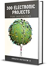 300 Electronic Projects for Inventors with tested circuits: Handbook of Electronic projects (Getting started with Basic Electronics Projects)