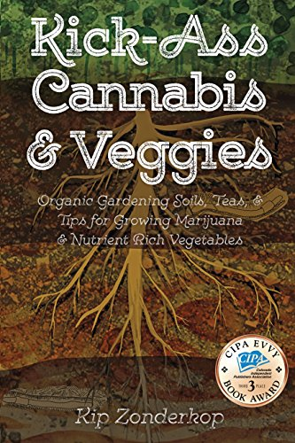 Kick-Ass Cannabis and Veggies: Organic Gardening Soils, Teas, and Tips for Growing Marijuana and Nutrient-Rich Vegetables