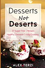 Desserts not Deserts: 27 Sugar-Free Recipes, Healthy Desserts & Easy Cooking (Healthy Food)