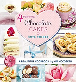 4 Ingredients Chocolate, Cakes and Cute Things by [Kim McCosker]