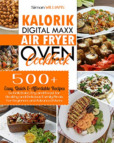 Kalorik Digital Maxx Air Fryer Oven Cookbook: 500 Quick, Easy, and Healthy Mouth-Watering Delicious Recipes for Beginners