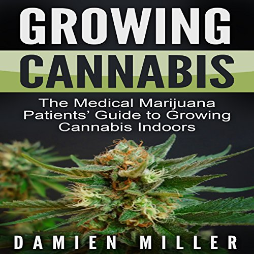 Growing Cannabis: The Medical Marijuana Patients' Guide to Growing Cannabis Indoors audiobook cover art
