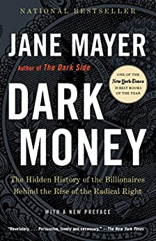 Dark Money: The Hidden History of the Billionaires Behind the Rise of the Radical Right by [Jane Mayer]