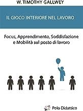 Il gioco interiore nel lavoro: Focus, Apprendimento, Soddisfazione e Mobilità sul posto di lavoro (Italian Edition)