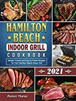 Hamilton Beach Indoor Grill Cookbook 2021: Simple, Yummy and Easy to Follow Recipes for Your Hamilton Beach Indoor Grill