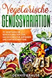 Vegetarische Genussvariationen: 111 Vegetarische Genussvariationen zum Nachkochen für Anfänger und Fortgeschrittene (Gesunde Rezepte zum Abnehmen 5)