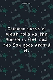 Lined Notebook Journal Cute Dog Cover Common sense is what tells us the Earth is flat and the Sun goes around it: 6x9 inch...